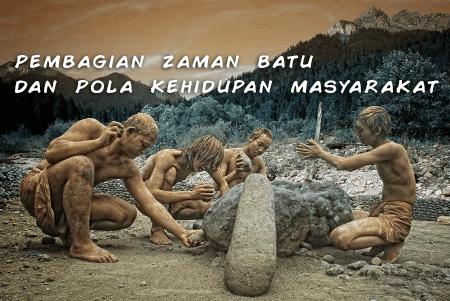 jelaskan mengenai pembagian zaman batu serta pola kehidupan masyarakatnya